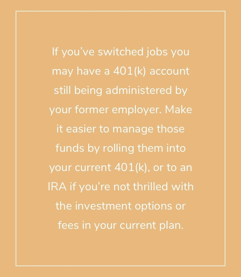 If you've switched jobs you may have a 401(k) account still being administered by your former employer. Make it easier to manage those funds by rolling them into your current 401(k), or to an IRA if you're not thrilled with the investment options or fees in your current plan.