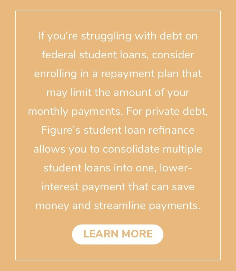 If you're struggling with debt on federal student loans, consider enrolling in a repayment plan that may limit the amount of your monthly payments. For private debt, Figure's student loan refinance allows you to consolidate multiple student loans into one, lower-interest payment that can save money and streamline payments.
