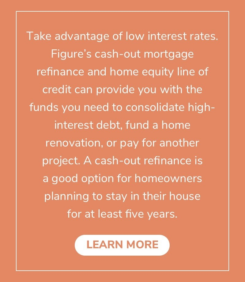 Take advantage of low interest rates. Figure's cash-out mortgage refinance and home equity line of credit can provide you with the funds you need to consolidate high-interest debt, fund a home renovation, or pay for another project. A cash-out refinance is a good option for homeowners planning to stay in their house for at least five years.