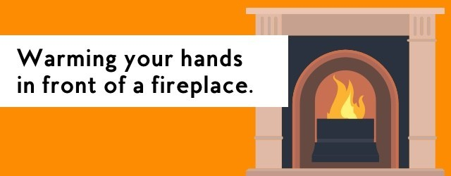 Warming your hands in front of a fireplace.