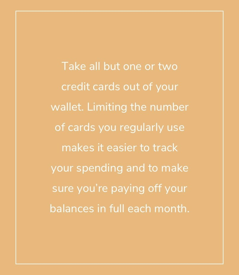 Take all but one or two credit cards out of your wallet. Limiting the number of cards you regularly use makes it easier to track your spending and to make sure you're paying off your balances in full each month.