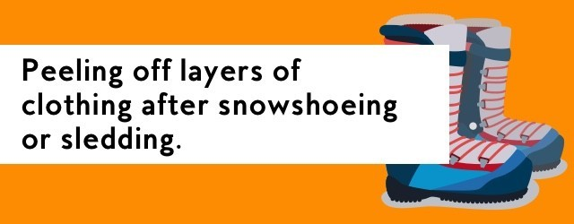 Peeling off layers of clothing after snowshoeing or sledding.